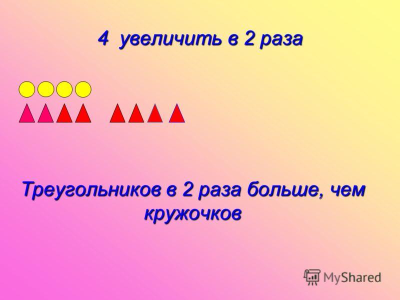 4 увеличить в 2 раза Треугольников в 2 раза больше, чем кружочков