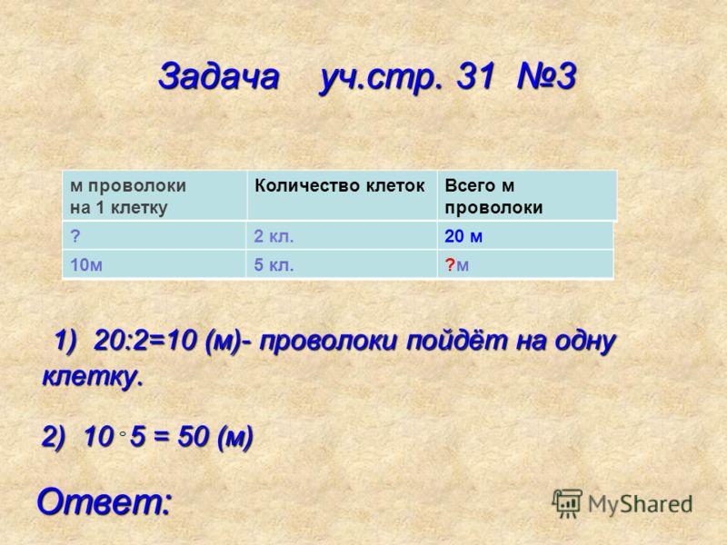 Задача уч.стр. 31 3 Задача уч.стр. 31 3 1) 20:2=10 (м)- проволоки пойдёт на одну клетку. 1) 20:2=10 (м)- проволоки пойдёт на одну клетку. м проволоки на 1 клетку Количество клетокВсего м проволоки ?2 кл.20 м 5 кл.?м 10м5 кл.?м?м 2) 10 5 = 50 (м) 2) 1