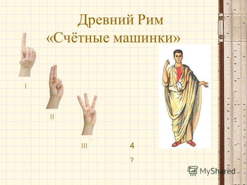 Древний Рим «Счётные машинки» I II III ? 4