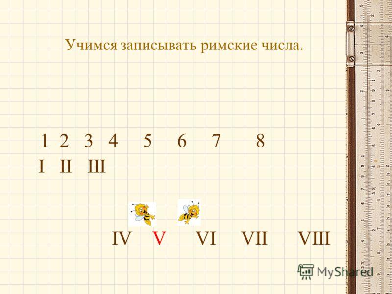 Учимся записывать римские числа. 1 2 3 4 5 6 7 8 I II III IV V VI VII VIII