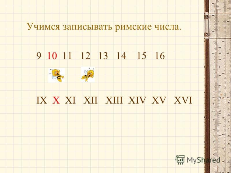 Учимся записывать римские числа. 9 10 11 12 13 14 15 16 IX X XI XII XIII XIV XV XVI