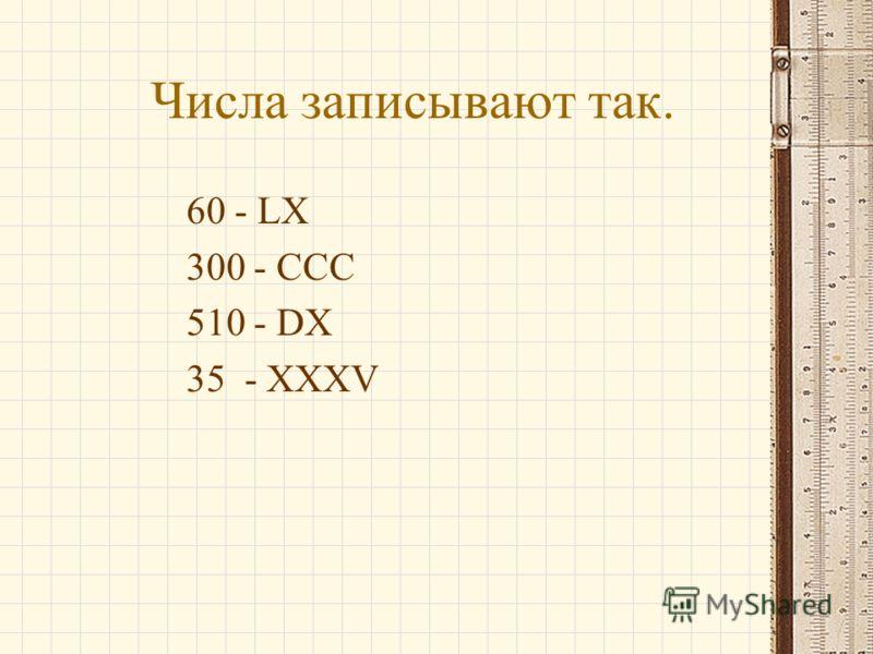 Числа записывают так. 60 - LX 300 - CCC 510 - DX 35 - XXXV
