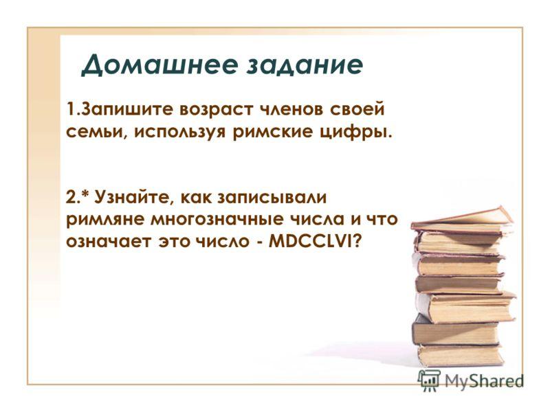 Домашнее задание 1.Запишите возраст членов своей семьи, используя римские цифры. 2.* Узнайте, как записывали римляне многозначные числа и что означает это число - MDCCLVI?