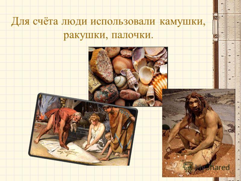 Для счёта люди использовали камушки, ракушки, палочки.