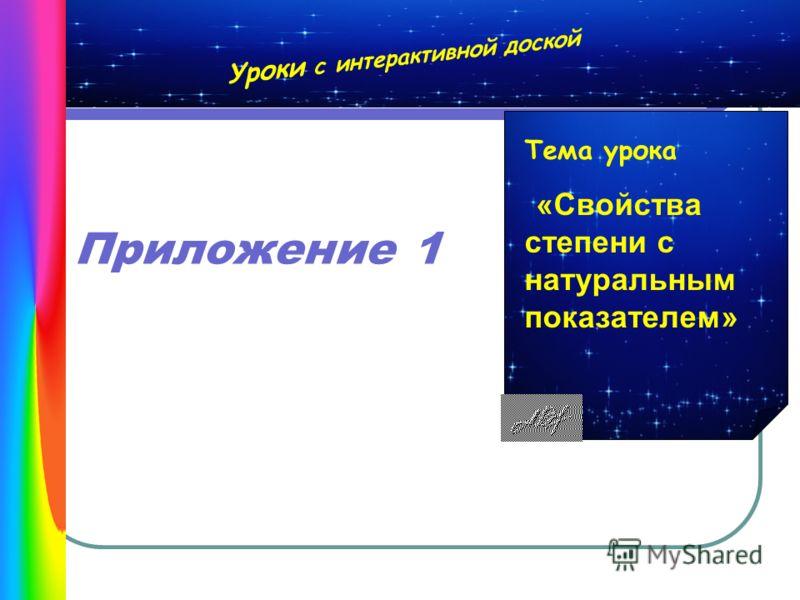 Уроки с интерактивной доской Тема урока «Свойства степени с натуральным показателем» Приложение 1