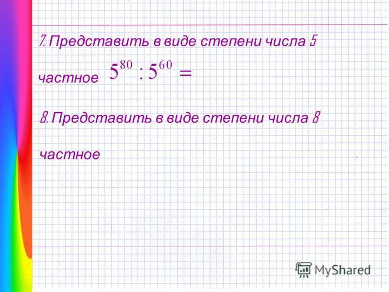 7. Представить в виде степени числа 5 частное 8. Представить в виде степени числа 8 частное