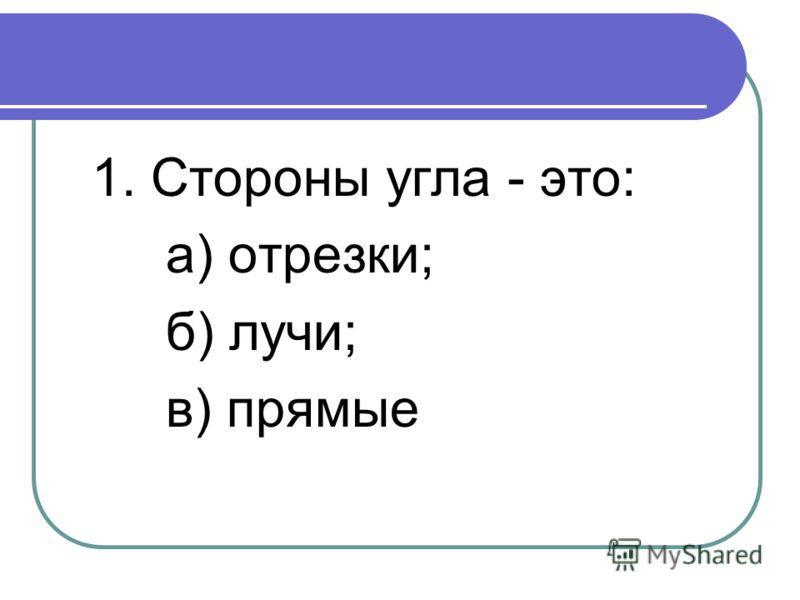 1. Стороны угла - это: а) отрезки; б) лучи; в) прямые