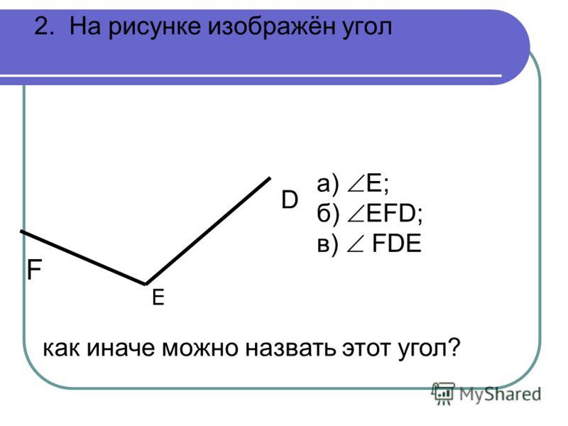 2. На рисунке изображён угол F E D а) Е; б) ЕFD; в) FDE как иначе можно назвать этот угол?