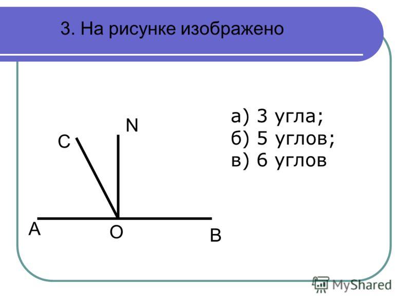 3. На рисунке изображено B O A N C а) 3 угла; б) 5 углов; в) 6 углов