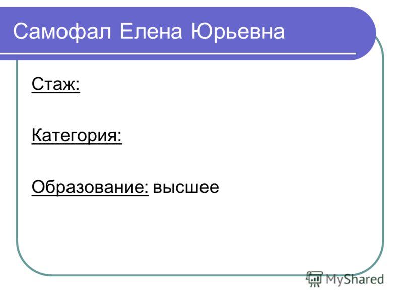 Стаж: Категория: Образование: высшее Cамофал Елена Юрьевна