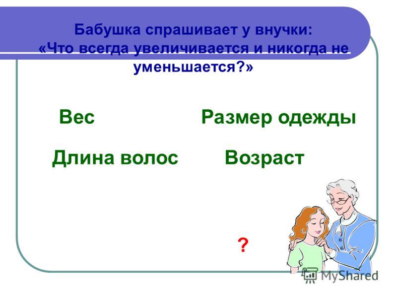 Бабушка спрашивает у внучки: «Что всегда увеличивается и никогда не уменьшается?» ВесРазмер одежды Длина волос Возраст ?