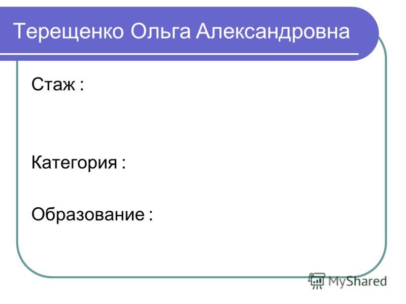 Терещенко Ольга Александровна Стаж : Категория : Образование :