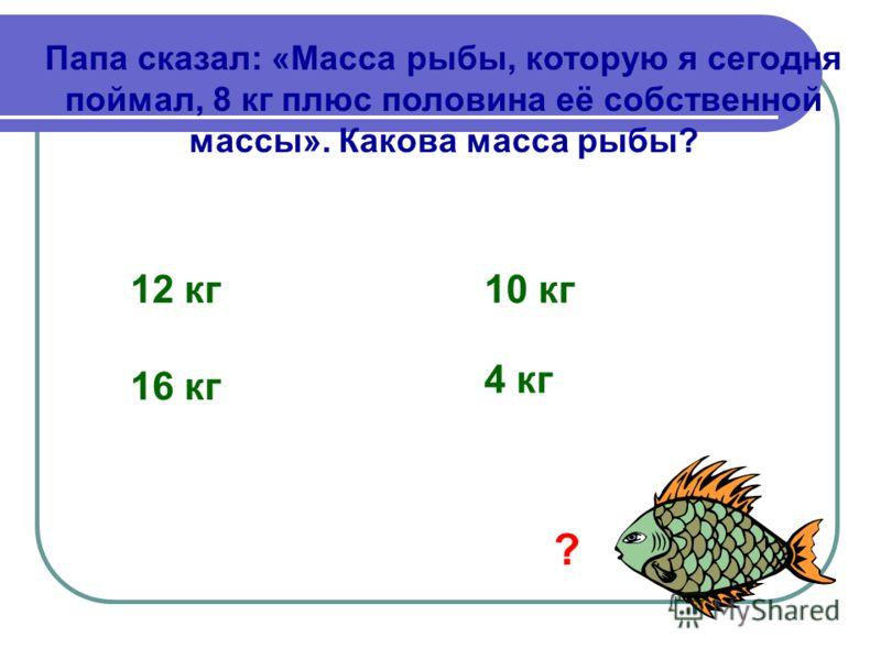 Папа сказал: «Масса рыбы, которую я сегодня поймал, 8 кг плюс половина её собственной массы». Какова масса рыбы? 12 кг10 кг 16 кг 4 кг ?