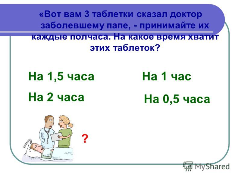 «Вот вам 3 таблетки сказал доктор заболевшему папе, - принимайте их каждые полчаса. На какое время хватит этих таблеток? На 1,5 часа На 1 час На 2 часа На 0,5 часа ?