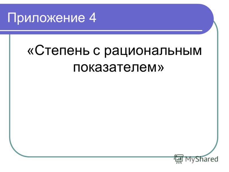 Приложение 4 «Степень с рациональным показателем»