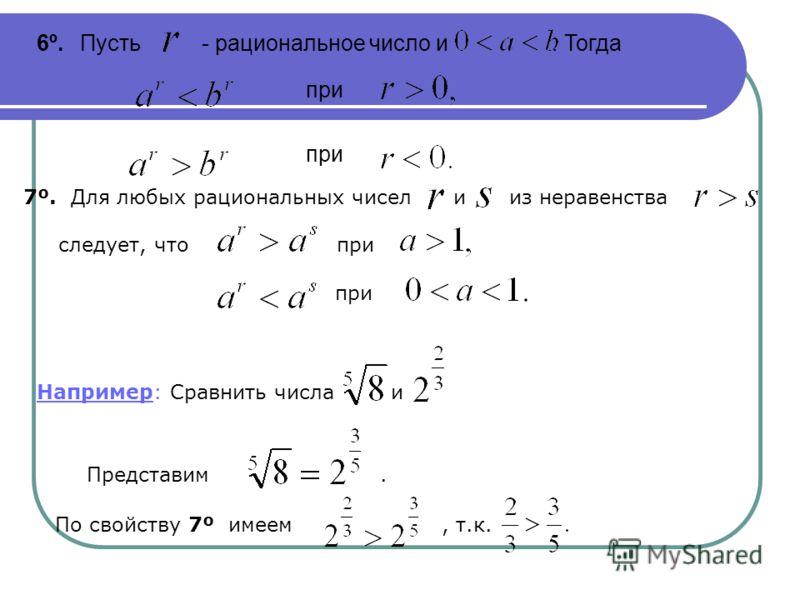 6º. Пусть - рациональное число и. Тогда при 7º. Для любых рациональных чисел и из неравенства следует, что при при Например: Сравнить числа и По свойству 7º имеем, т.к. Представим.
