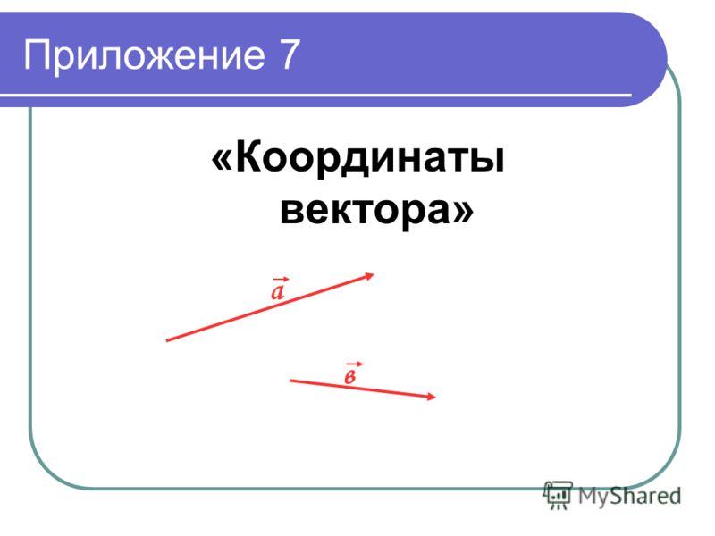 Приложение 7 «Координаты вектора» a в