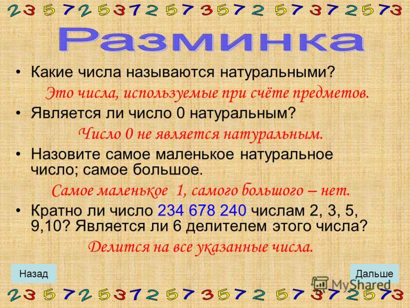 Какие числа называются натуральными? Является ли число 0 натуральным? Назовите самое маленькое натуральное число; самое большое. Делится ли число 234 678 240 на 2, 3, 5, 9,10? Делится ли оно на 6? ответы ДальшеНазад