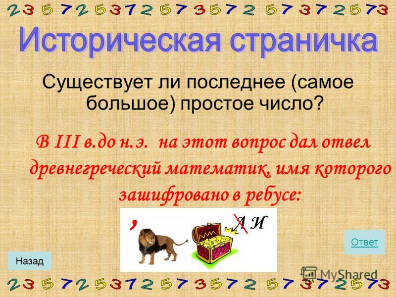 Ряд простых чисел: 2, 3, 5, 7, 11, 13, 17, 19, 23, 29, 31, 37, 41, 43, 47,… Все простые числа, кроме числа 2, - нечётные. Почему? Сколько в этом ряду чисел кратных числу 3? числу 5? числу 7? Какое самое маленькое простое число? ДальшеНазад