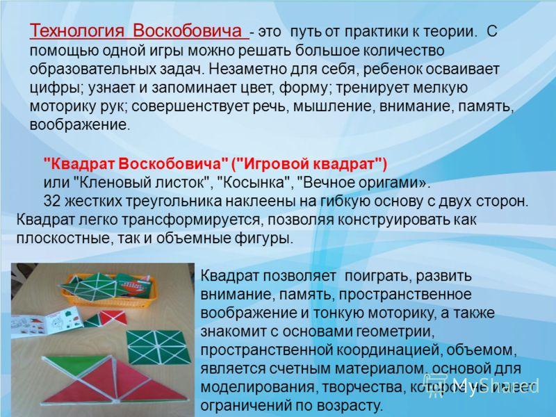 Технология Воскобовича - это путь от практики к теории. С помощью одной игры можно решать большое количество образовательных задач. Незаметно для себя