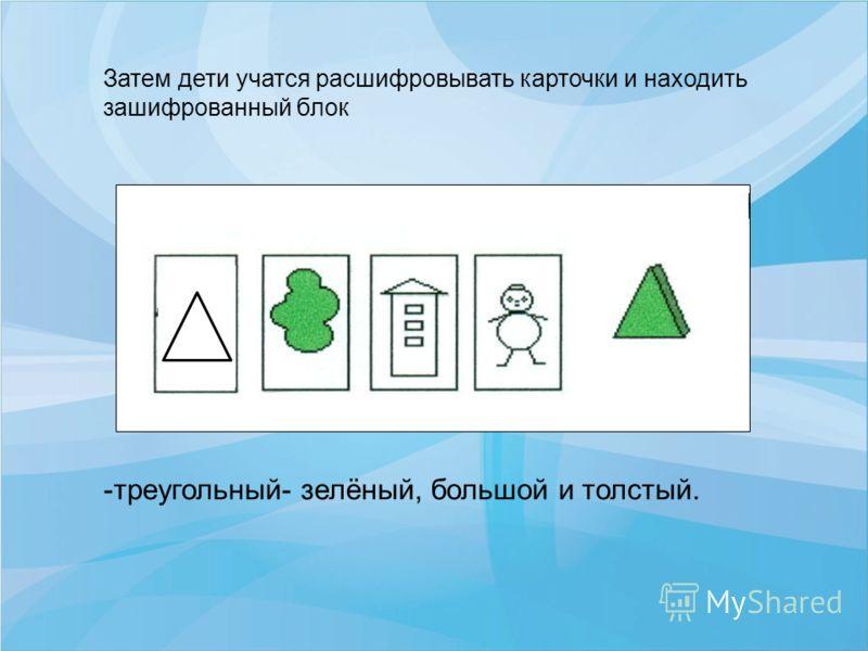 -треугольный- зелёный, большой и толстый. Затем дети учатся расшифровывать карточки и находить зашифрованный блок