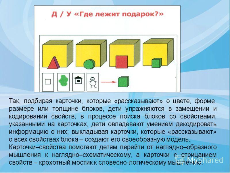 Так, подбирая карточки, которые «рассказывают» о цвете, форме, размере или толщине блоков, дети упражняются в замещении и кодировании свойств; в процессе поиска блоков со свойствами, указанными на карточках, дети овладевают умением декодировать инфор