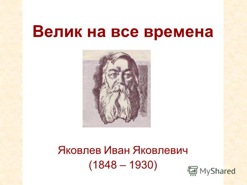 Велик на все времена Яковлев Иван Яковлевич (1848 – 1930)