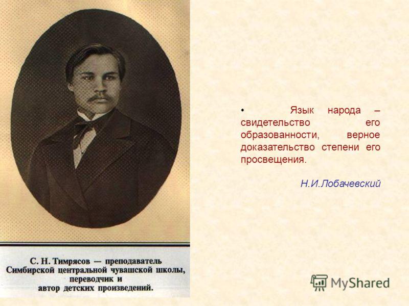 Язык народа – свидетельство его образованности, верное доказательство степени его просвещения. Н.И.Лобачевский