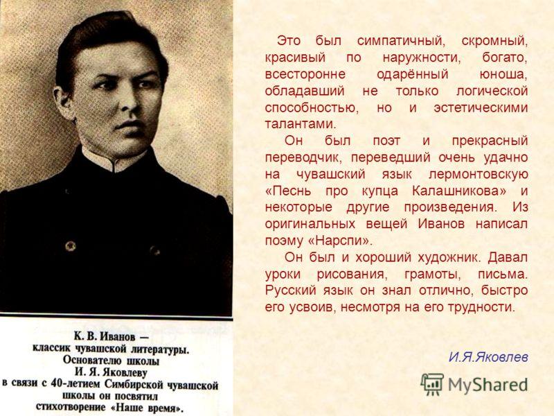 Это был симпатичный, скромный, красивый по наружности, богато, всесторонне одарённый юноша, обладавший не только логической способностью, но и эстетическими талантами. Он был поэт и прекрасный переводчик, переведший очень удачно на чувашский язык лер