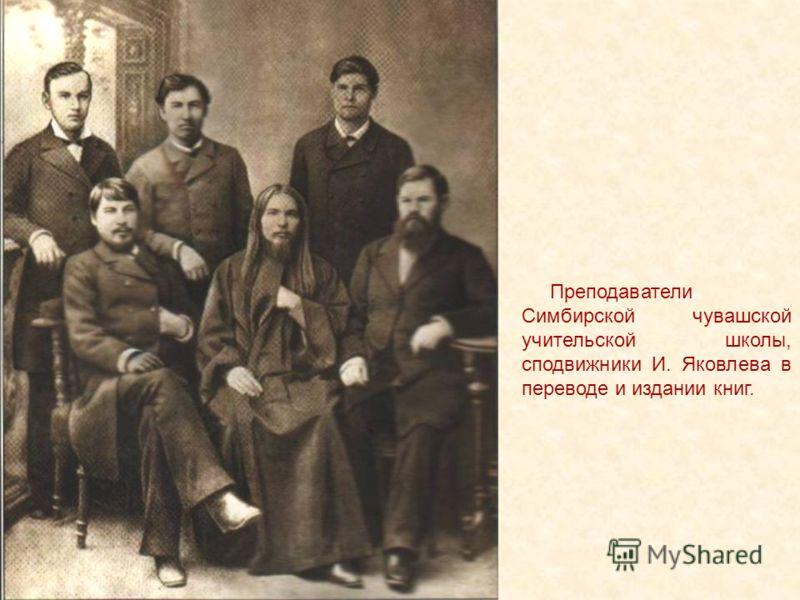 Преподаватели Симбирской чувашской учительской школы, сподвижники И. Яковлева в переводе и издании книг.