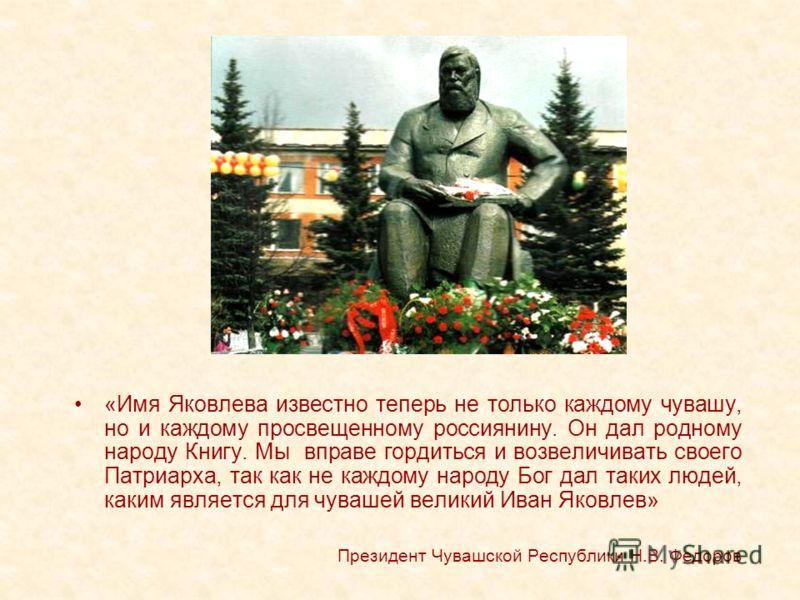 «Имя Яковлева известно теперь не только каждому чувашу, но и каждому просвещенному россиянину. Он дал родному народу Книгу. Мы вправе гордиться и возвеличивать своего Патриарха, так как не каждому народу Бог дал таких людей, каким является для чуваше