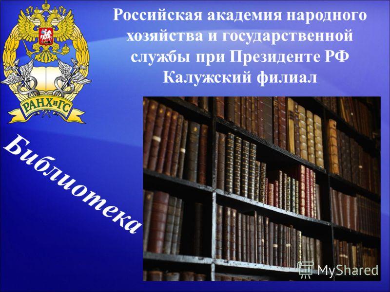Российская академия народного хозяйства и государственной службы при Президенте РФ Калужский филиал Библиотека