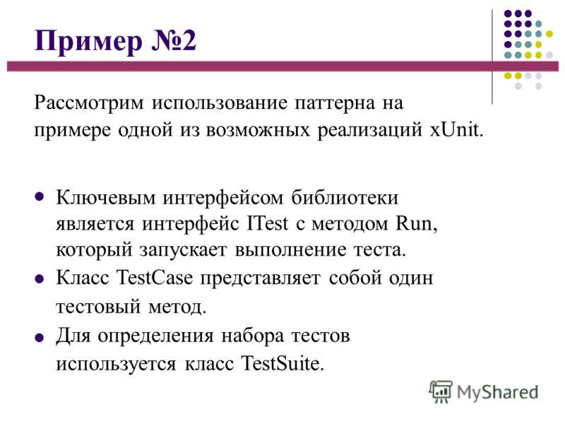 Пример 2 Рассмотрим использование паттерна на примере одной из возможных реализаций xUnit. Ключевым интерфейсом библиотеки является интерфейс ITest с методом Run, который запускает выполнение теста. Класс TestCase представляет собой один тестовый мет