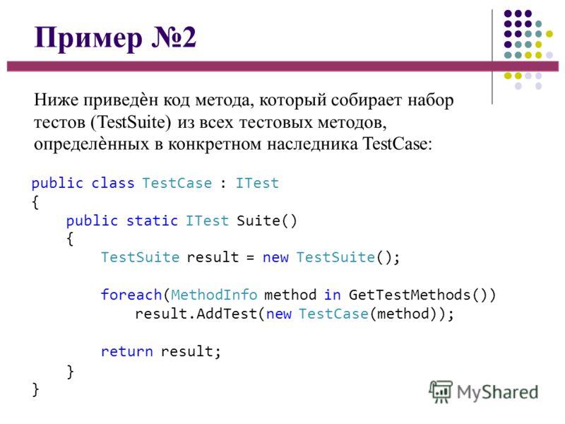 Пример 2 Ниже приведн код метода, который собирает набор тестов (TestSuite) из всех тестовых методов, определнных в конкретном наследника TestCase: public class TestCase : ITest { public static ITest Suite() { TestSuite result = new TestSuite(); fore
