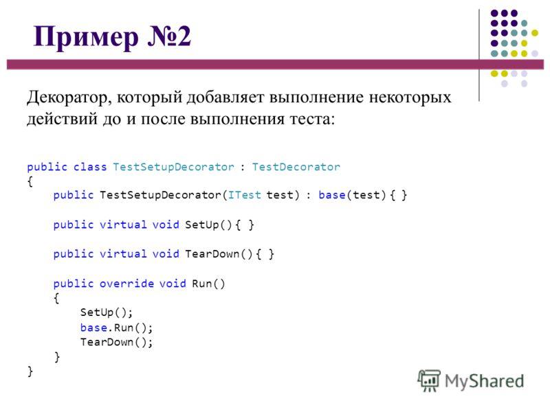 Пример 2 Декоратор, который добавляет выполнение некоторых действий до и после выполнения теста: public class TestSetupDecorator : TestDecorator { public TestSetupDecorator(ITest test) : base(test) { } public virtual void SetUp() { } public virtual v