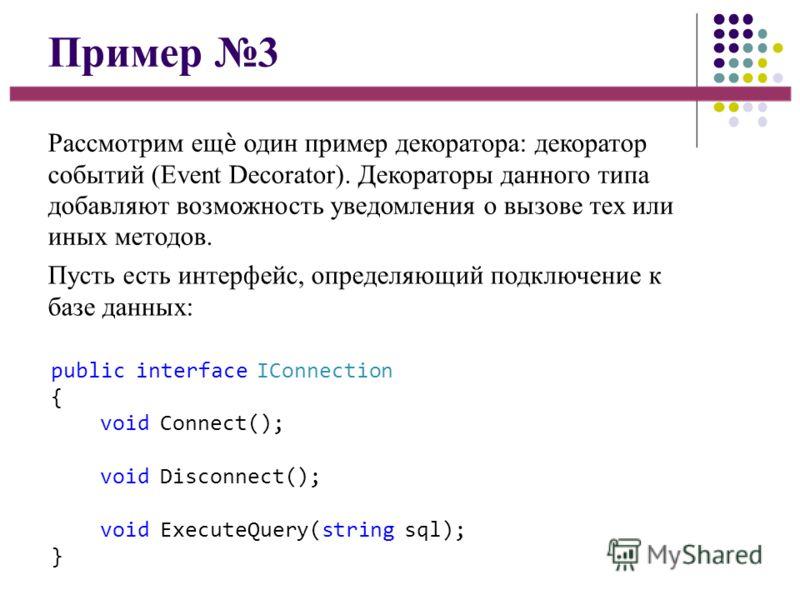 Пример 3 Рассмотрим ещ один пример декоратора: декоратор событий (Event Decorator). Декораторы данного типа добавляют возможность уведомления о вызове тех или иных методов. Пусть есть интерфейс, определяющий подключение к базе данных: public interfac