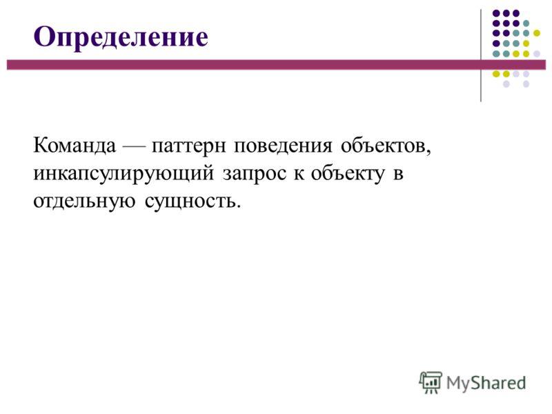 Определение Команда паттерн поведения объектов, инкапсулирующий запрос к объекту в отдельную сущность.