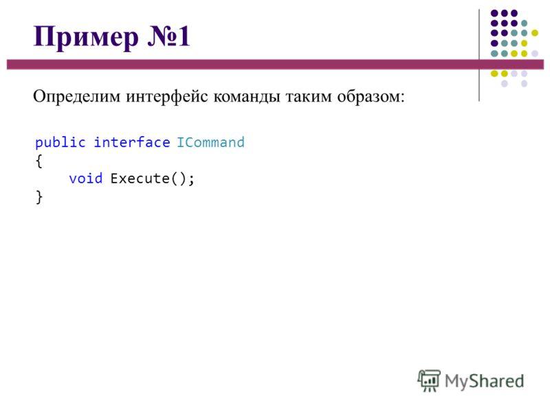 Пример 1 Определим интерфейс команды таким образом: public interface ICommand { void Execute(); }