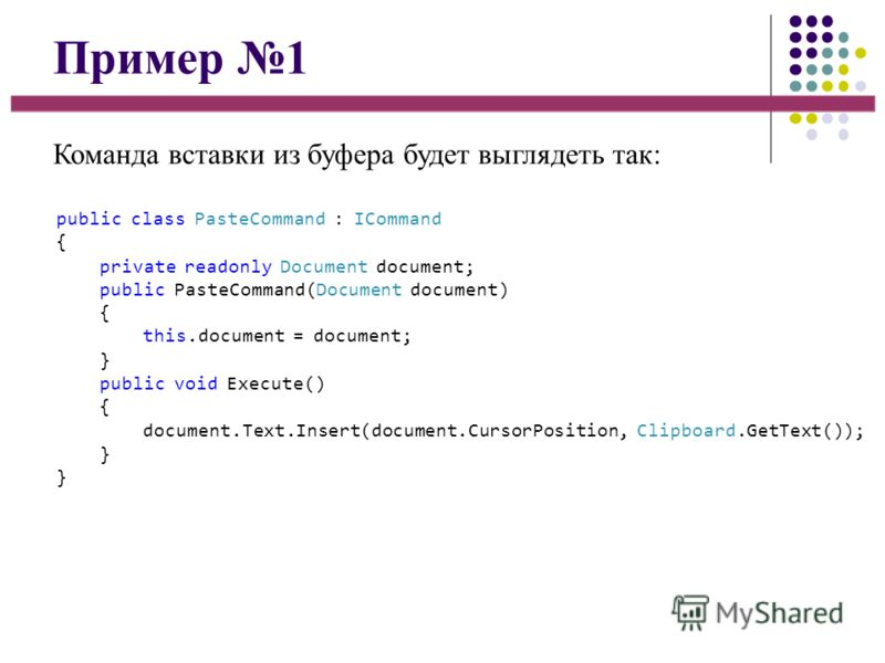 Пример 1 Команда вставки из буфера будет выглядеть так: public class PasteCommand : ICommand { private readonly Document document; public PasteCommand(Document document) { this.document = document; } public void Execute() { document.Text.Insert(docum