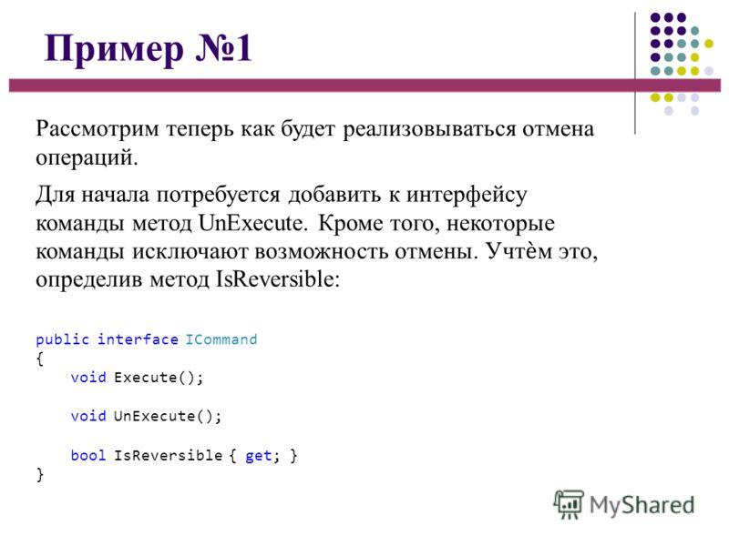 Пример 1 Рассмотрим теперь как будет реализовываться отмена операций. Для начала потребуется добавить к интерфейсу команды метод UnExecute. Кроме того, некоторые команды исключают возможность отмены. Учтм это, определив метод IsReversible: public int