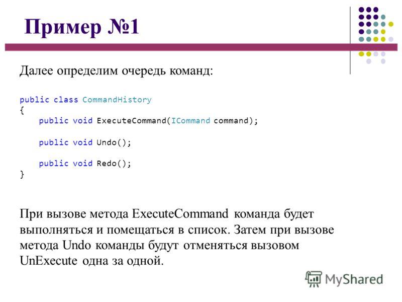 Пример 1 Далее определим очередь команд: public class CommandHistory { public void ExecuteCommand(ICommand command); public void Undo(); public void Redo(); } При вызове метода ExecuteCommand команда будет выполняться и помещаться в список. Затем при