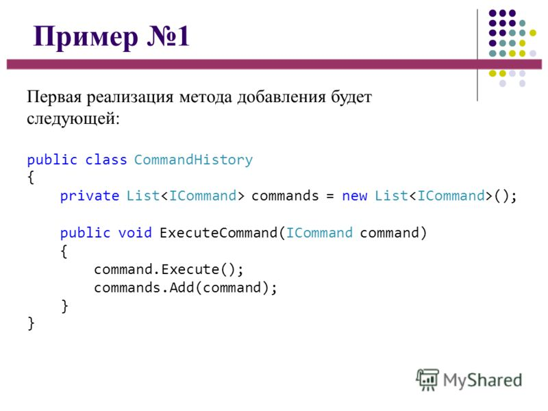 Пример 1 Первая реализация метода добавления будет следующей: public class CommandHistory { private List commands = new List (); public void ExecuteCommand(ICommand command) { command.Execute(); commands.Add(command); }}}}