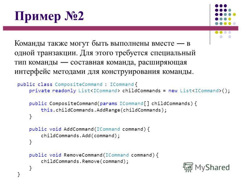 Пример 2 Команды также могут быть выполнены вместе в одной транзакции. Для этого требуется специальный тип команды составная команда, расширяющая интерфейс методами для конструирования команды. public class CompositeCommand : ICommand { private reado