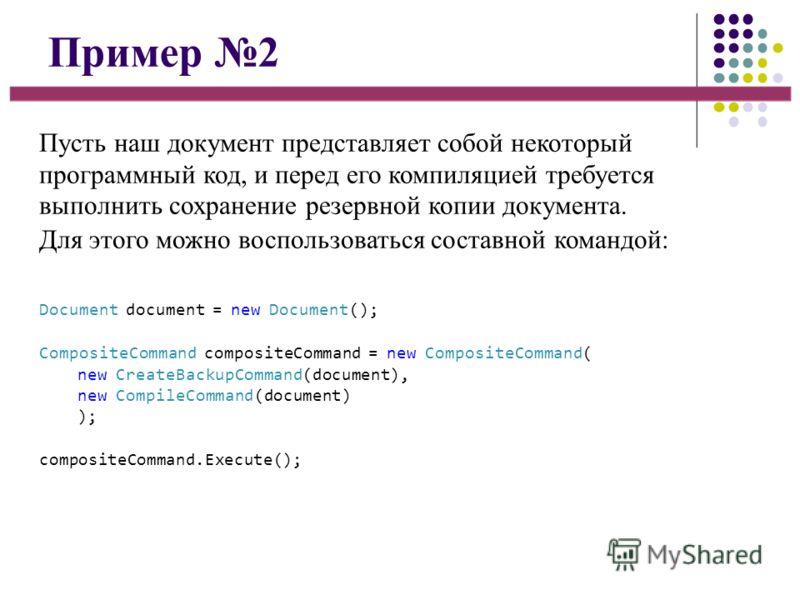 Пример 2 Пусть наш документ представляет собой некоторый программный код, и перед его компиляцией требуется выполнить сохранение резервной копии документа. Для этого можно воспользоваться составной командой: Document document = new Document(); Compos