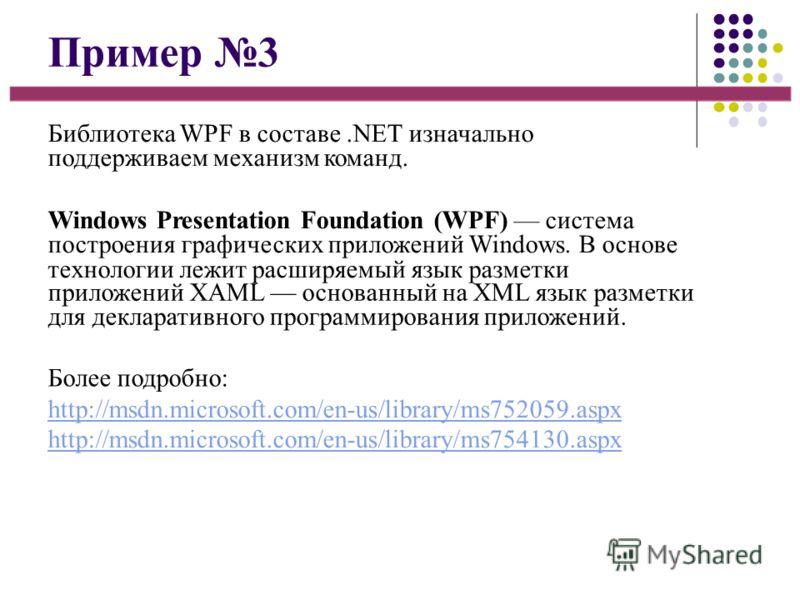 Пример 3 Библиотека WPF в составе.NET изначально поддерживаем механизм команд. Windows Presentation Foundation (WPF) система построения графических приложений Windows. В основе технологии лежит расширяемый язык разметки приложений XAML основанный на
