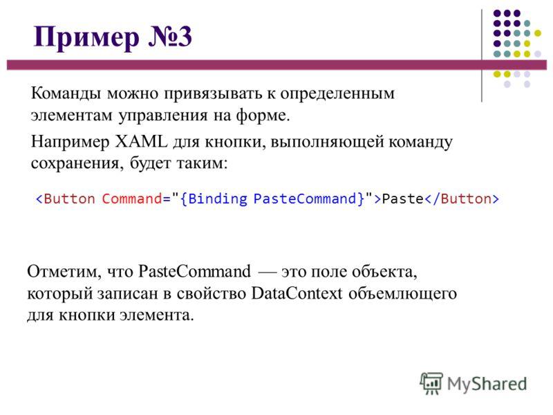 Пример 3 Команды можно привязывать к определенным элементам управления на форме. Например XAML для кнопки, выполняющей команду сохранения, будет таким: Paste Отметим, что PasteCommand это поле объекта, который записан в свойство DataContext объемлюще
