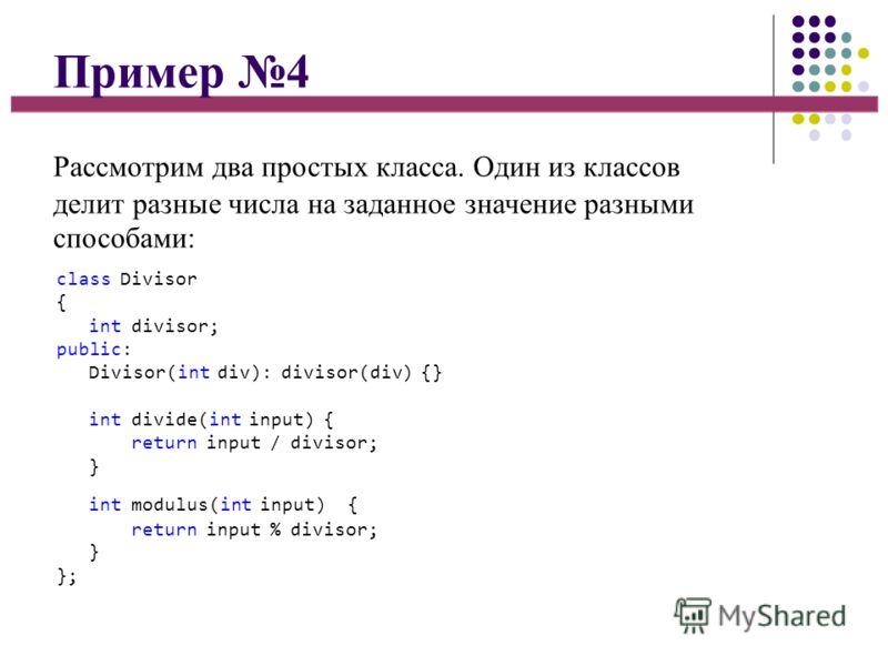 Пример 4 Рассмотрим два простых класса. Один из классов делит разные числа на заданное значение разными способами: class Divisor { int divisor; public: Divisor(int div): divisor(div) {} int divide(int input) { return input / divisor; } int modulus(in