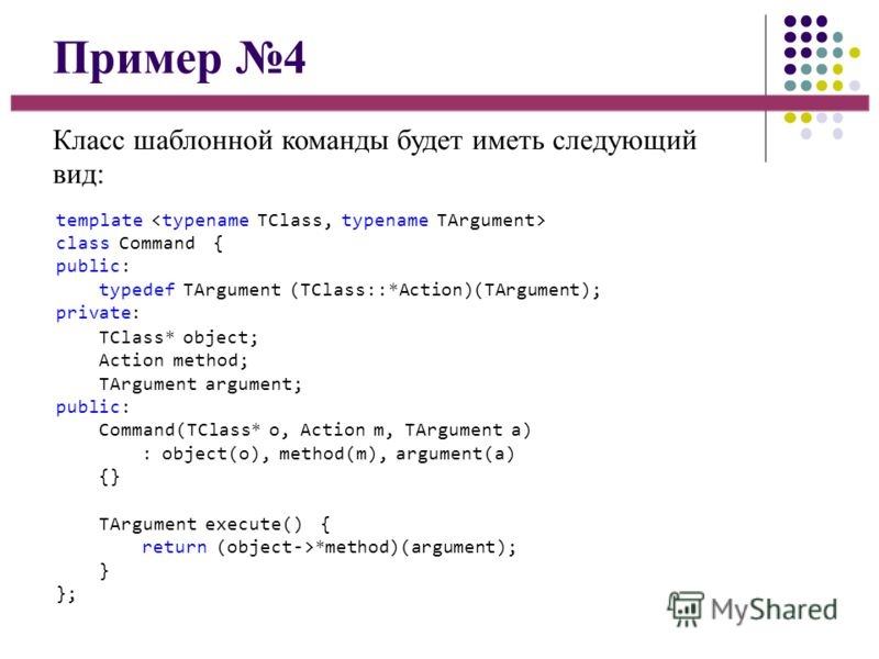 Пример 4 Класс шаблонной команды будет иметь следующий вид: template class Command { public: typedef TArgument (TClass::*Action)(TArgument); private: TClass* object; Action method; TArgument argument; public: Command(TClass* o, Action m, TArgument a)