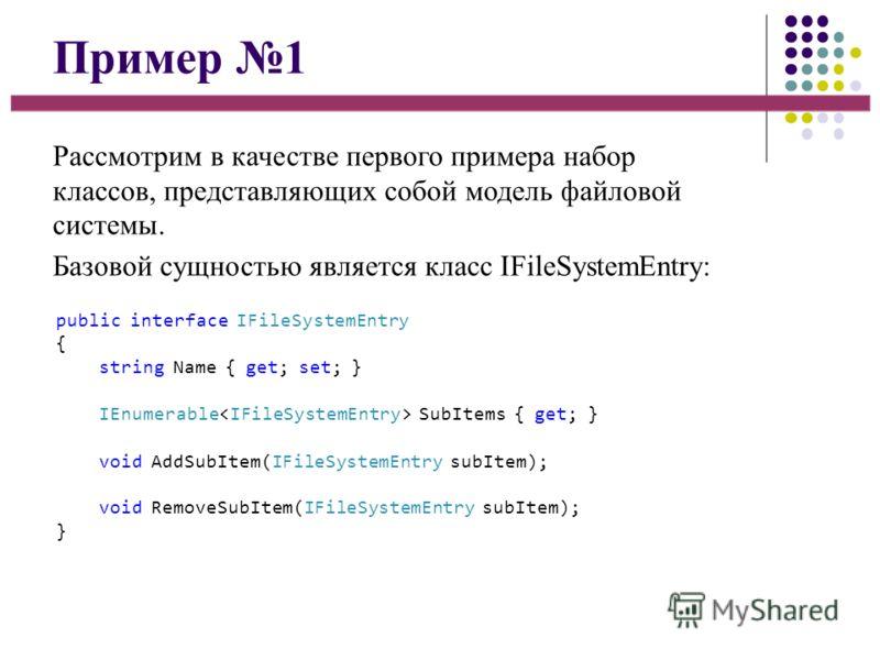 Пример 1 Рассмотрим в качестве первого примера набор классов, представляющих собой модель файловой системы. Базовой сущностью является класс IFileSystemEntry: public interface IFileSystemEntry { string Name { get; set; } IEnumerable SubItems { get; }