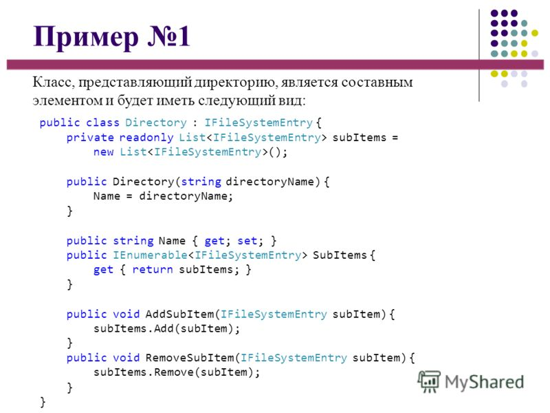Пример 1 Класс, представляющий директорию, является составным элементом и будет иметь следующий вид: public class Directory : IFileSystemEntry { private readonly List subItems = new List (); public Directory(string directoryName) { Name = directoryNa